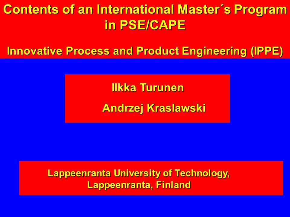 Ilkka Turunen Ilkka Turunen Andrzej Kraslawski Lappeenranta University of Technology, Lappeenranta, Finland Contents of an International Master´s Program in PSE/CAPE Innovative Process and Product Engineering (IPPE)