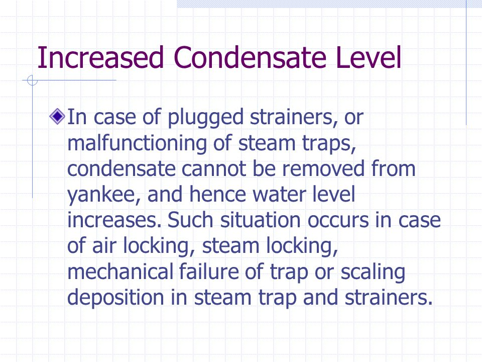 Increased Condensate Level In case of plugged strainers, or malfunctioning of steam traps, condensate cannot be removed from yankee, and hence water level increases.