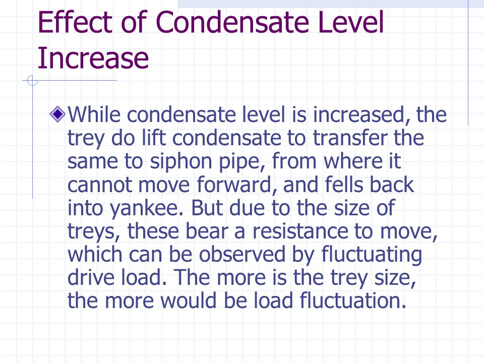 Effect of Condensate Level Increase While condensate level is increased, the trey do lift condensate to transfer the same to siphon pipe, from where it cannot move forward, and fells back into yankee.