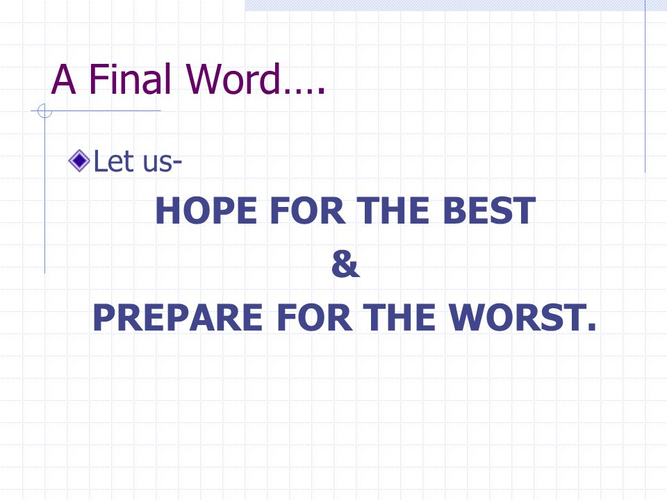 A Final Word…. Let us- HOPE FOR THE BEST & PREPARE FOR THE WORST.
