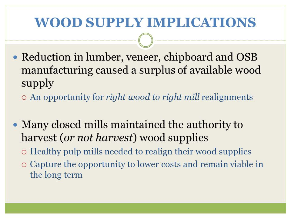 WOOD SUPPLY IMPLICATIONS Reduction in lumber, veneer, chipboard and OSB manufacturing caused a surplus of available wood supply  An opportunity for right wood to right mill realignments Many closed mills maintained the authority to harvest (or not harvest) wood supplies  Healthy pulp mills needed to realign their wood supplies  Capture the opportunity to lower costs and remain viable in the long term