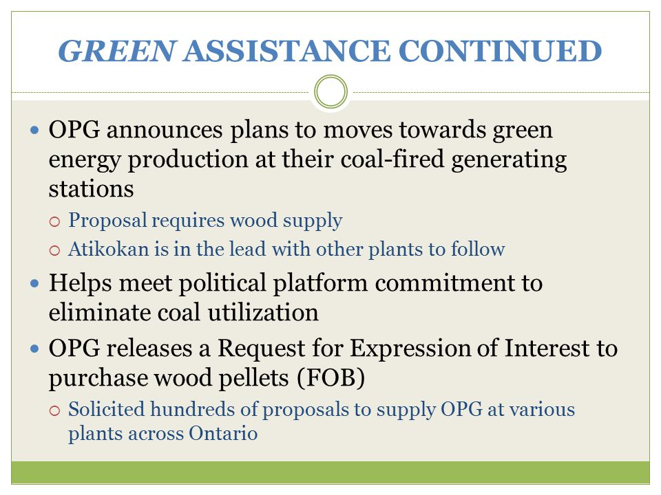 GREEN ASSISTANCE CONTINUED OPG announces plans to moves towards green energy production at their coal-fired generating stations  Proposal requires wood supply  Atikokan is in the lead with other plants to follow Helps meet political platform commitment to eliminate coal utilization OPG releases a Request for Expression of Interest to purchase wood pellets (FOB)  Solicited hundreds of proposals to supply OPG at various plants across Ontario