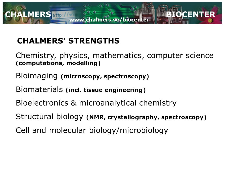 CHALMERSBIOCENTER CHALMERS' STRENGTHS Chemistry, physics, mathematics, computer science (computations, modelling) Bioimaging (microscopy, spectroscopy) Biomaterials (incl.