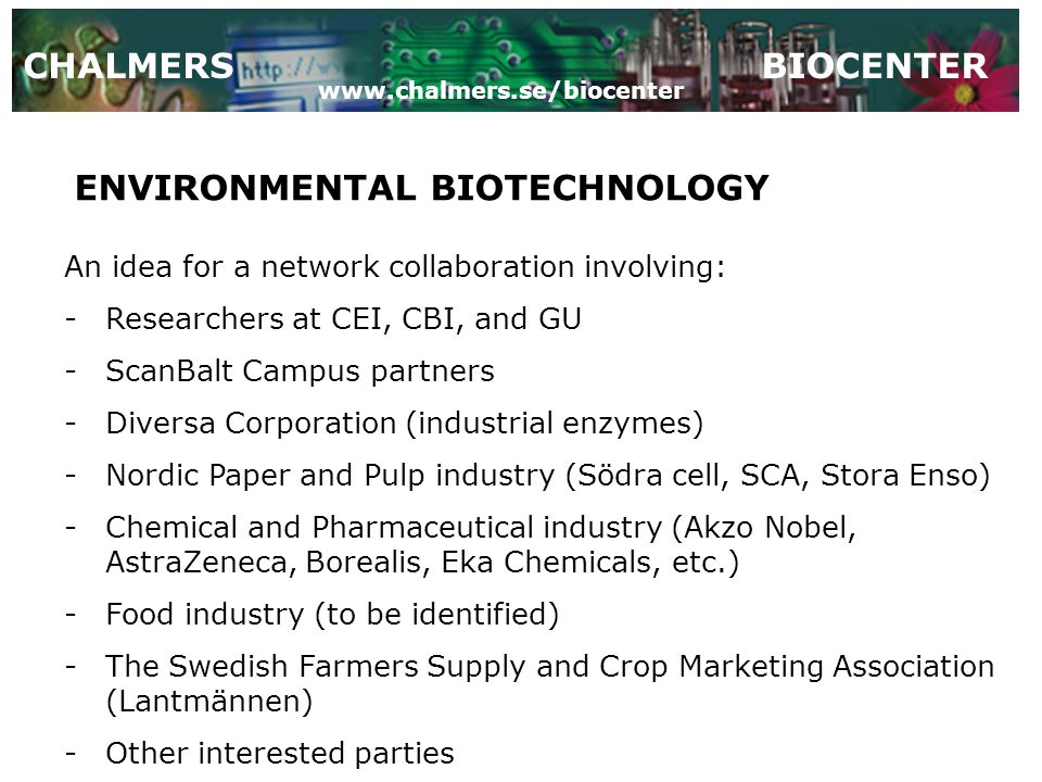CHALMERSBIOCENTER ENVIRONMENTAL BIOTECHNOLOGY An idea for a network collaboration involving: -Researchers at CEI, CBI, and GU -ScanBalt Campus partners -Diversa Corporation (industrial enzymes) -Nordic Paper and Pulp industry (Södra cell, SCA, Stora Enso) -Chemical and Pharmaceutical industry (Akzo Nobel, AstraZeneca, Borealis, Eka Chemicals, etc.) -Food industry (to be identified) -The Swedish Farmers Supply and Crop Marketing Association (Lantmännen) -Other interested parties www.chalmers.se/biocenter
