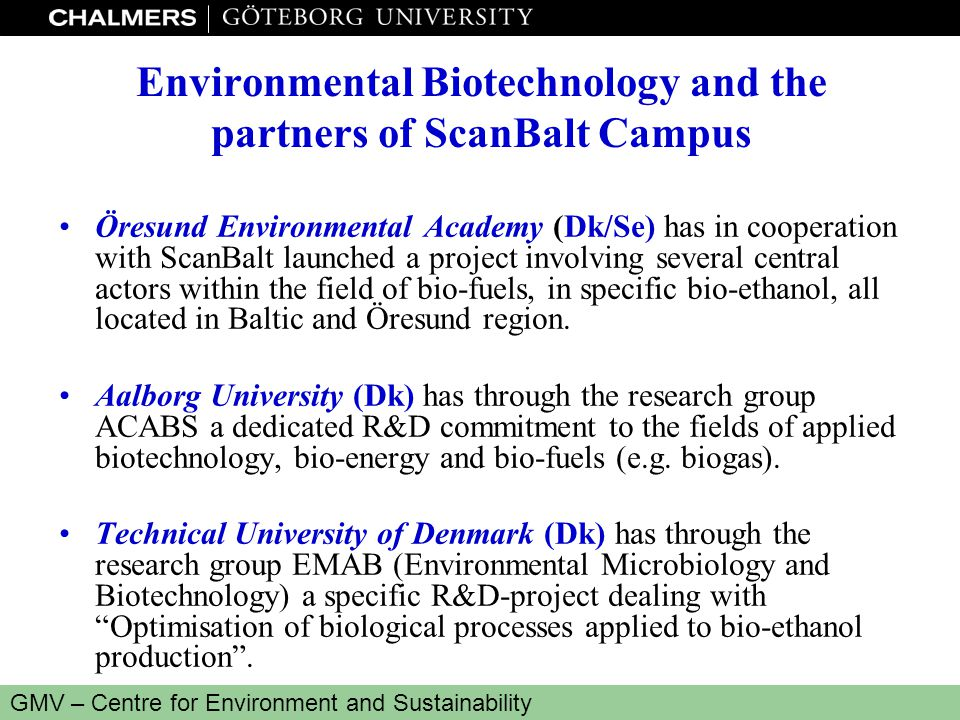 www.miljo.chalmers.se GMV – Centre for Environment and Sustainability Environmental Biotechnology and the partners of ScanBalt Campus Öresund Environmental Academy (Dk/Se) has in cooperation with ScanBalt launched a project involving several central actors within the field of bio-fuels, in specific bio-ethanol, all located in Baltic and Öresund region.