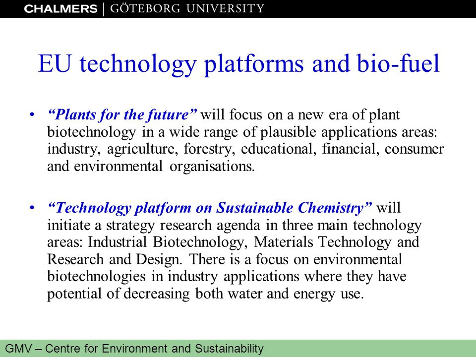 www.miljo.chalmers.se GMV – Centre for Environment and Sustainability EU technology platforms and bio-fuel Plants for the future will focus on a new era of plant biotechnology in a wide range of plausible applications areas: industry, agriculture, forestry, educational, financial, consumer and environmental organisations.