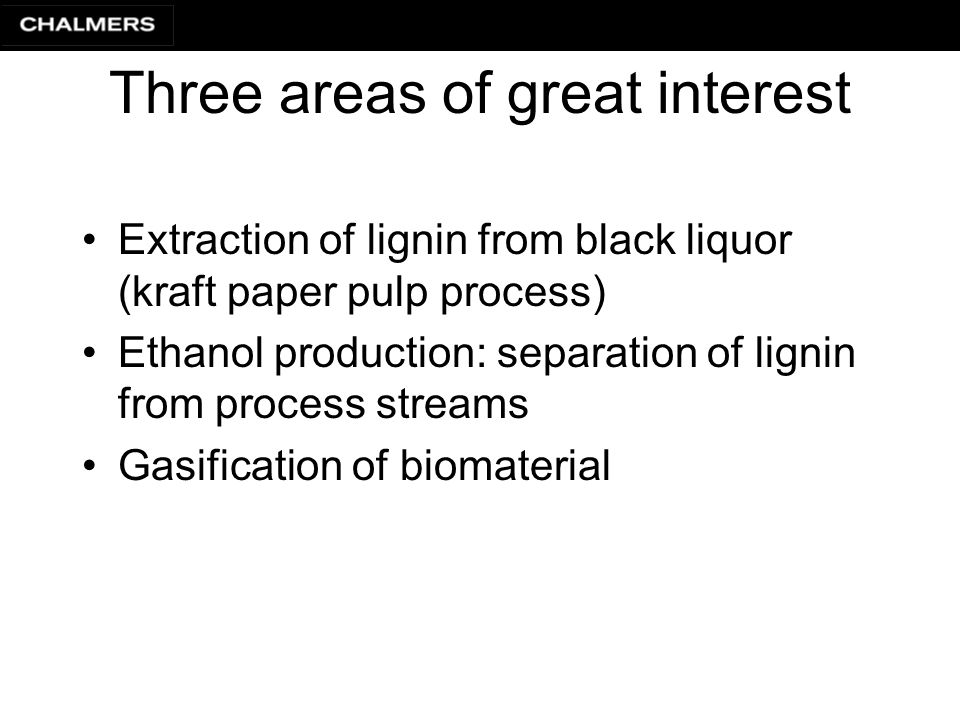 Three areas of great interest Extraction of lignin from black liquor (kraft paper pulp process) Ethanol production: separation of lignin from process streams Gasification of biomaterial