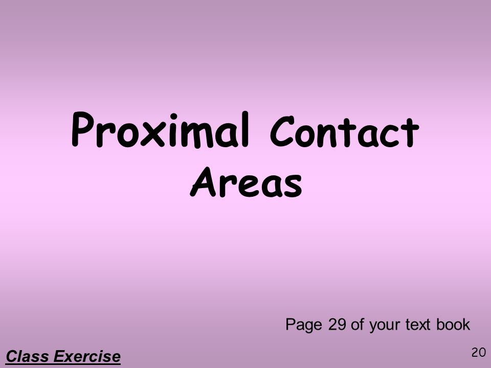 20 Proximal Contact Areas Page 29 of your text book Class Exercise