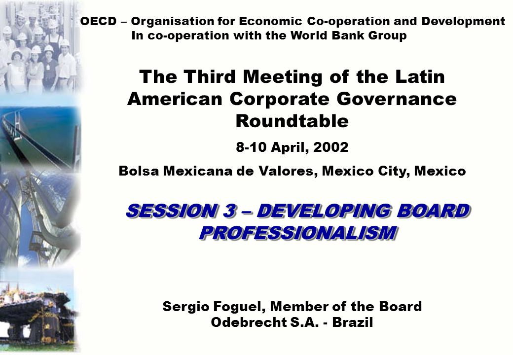 SESSION 3 – DEVELOPING BOARD PROFESSIONALISM OECD – Organisation for Economic Co-operation and Development In co-operation with the World Bank Group The Third Meeting of the Latin American Corporate Governance Roundtable 8-10 April, 2002 Bolsa Mexicana de Valores, Mexico City, Mexico Sergio Foguel, Member of the Board Odebrecht S.A.