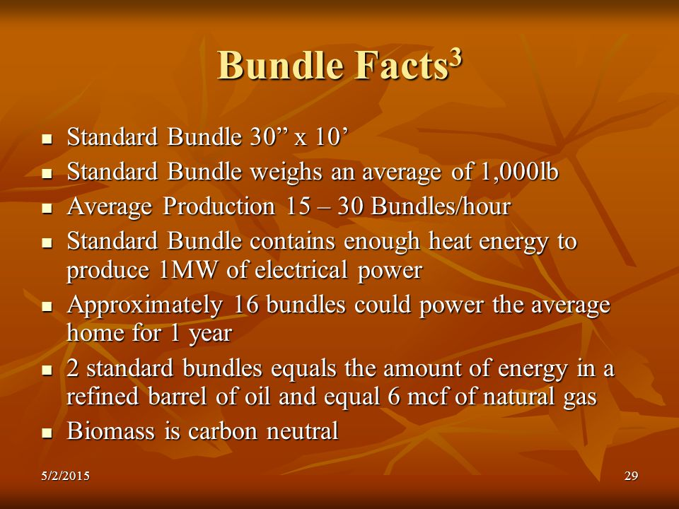 Bundle Facts 3 Standard Bundle 30 x 10' Standard Bundle 30 x 10' Standard Bundle weighs an average of 1,000lb Standard Bundle weighs an average of 1,000lb Average Production 15 – 30 Bundles/hour Average Production 15 – 30 Bundles/hour Standard Bundle contains enough heat energy to produce 1MW of electrical power Standard Bundle contains enough heat energy to produce 1MW of electrical power Approximately 16 bundles could power the average home for 1 year Approximately 16 bundles could power the average home for 1 year 2 standard bundles equals the amount of energy in a refined barrel of oil and equal 6 mcf of natural gas 2 standard bundles equals the amount of energy in a refined barrel of oil and equal 6 mcf of natural gas Biomass is carbon neutral Biomass is carbon neutral 5/2/201529