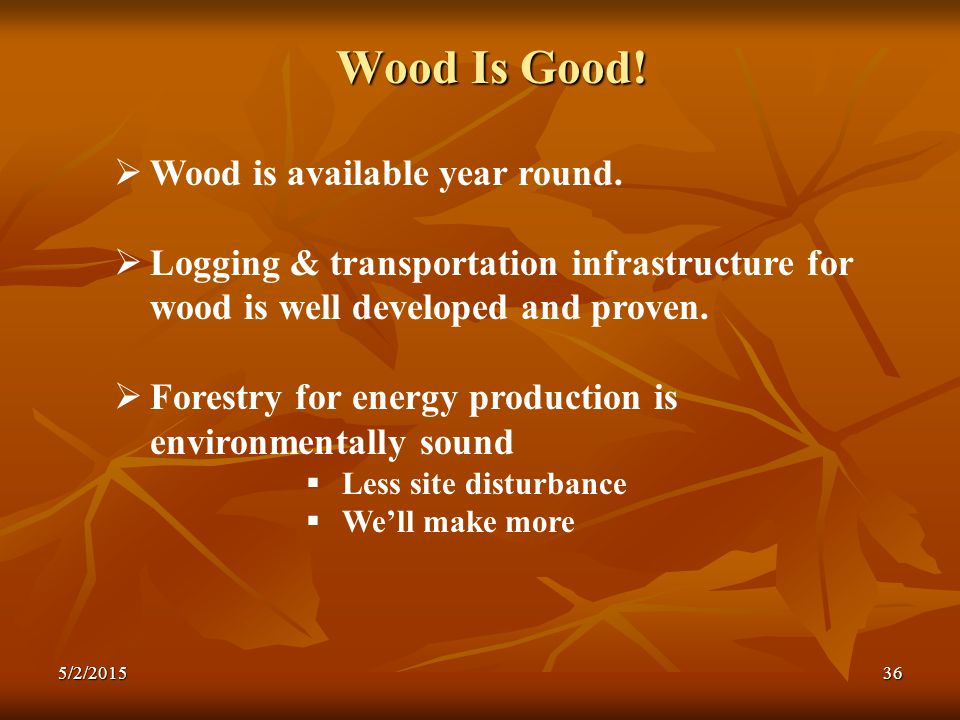 Wood Is Good.  Wood is available year round.