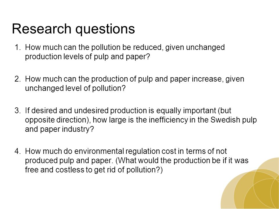 Research questions 1.How much can the pollution be reduced, given unchanged production levels of pulp and paper? 2.How much can the production of pulp