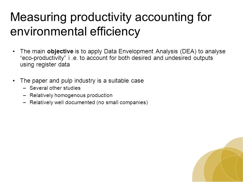 Measuring productivity accounting for environmental efficiency The main objective is to apply Data Envelopment Analysis (DEA) to analyse eco-productivity i.e.