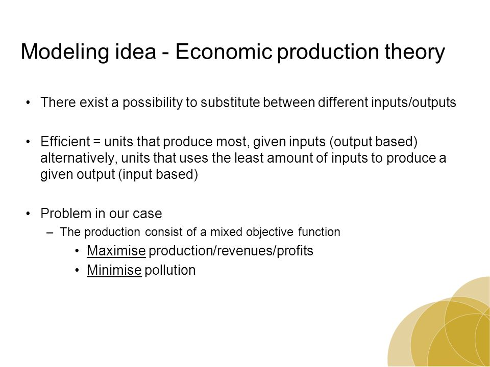 Modeling idea - Economic production theory There exist a possibility to substitute between different inputs/outputs Efficient = units that produce most, given inputs (output based) alternatively, units that uses the least amount of inputs to produce a given output (input based) Problem in our case –The production consist of a mixed objective function Maximise production/revenues/profits Minimise pollution