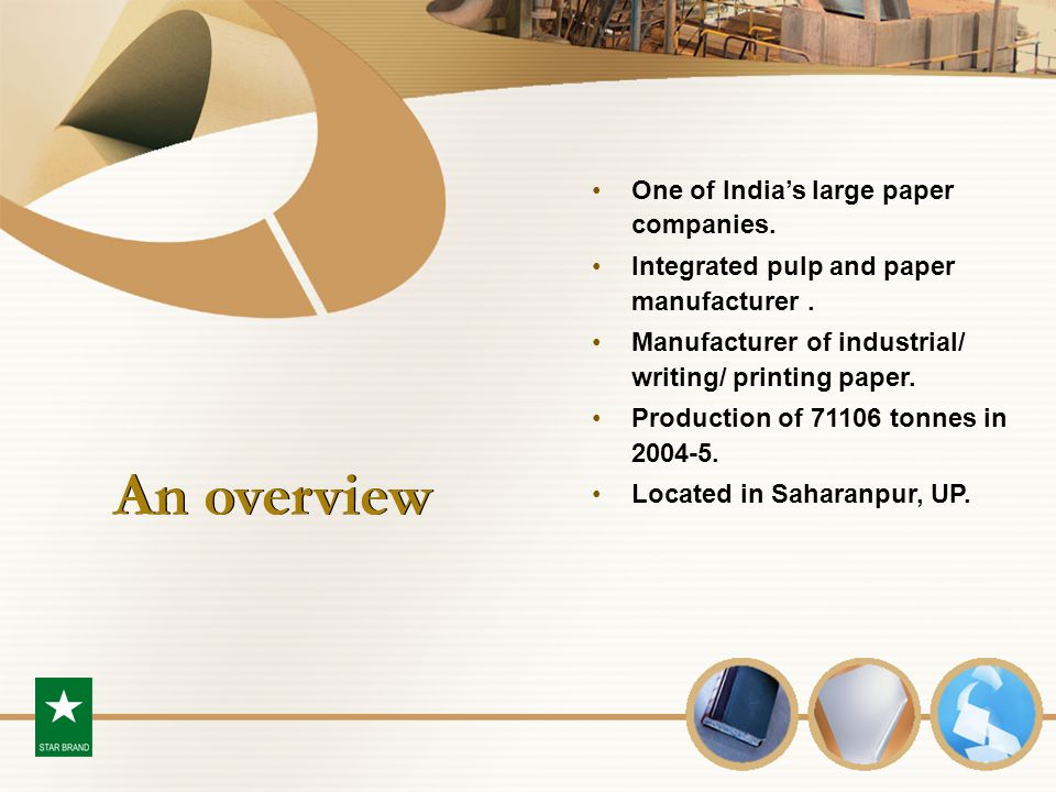 An overview One of India's large paper companies. Integrated pulp and paper manufacturer. Manufacturer of industrial/ writing/ printing paper. Product
