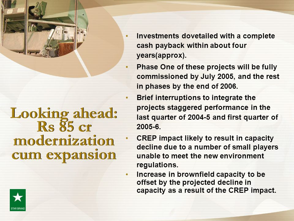 Looking ahead: Rs 85 cr modernization cum expansion Investments dovetailed with a complete cash payback within about four years(approx). Phase One of