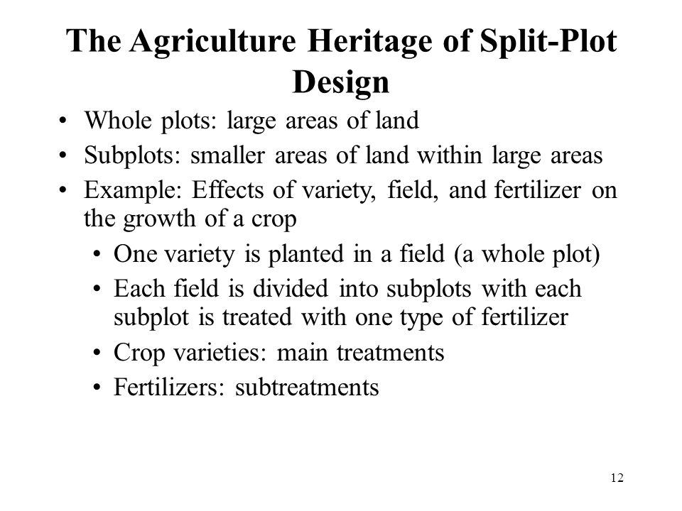 12 The Agriculture Heritage of Split-Plot Design Whole plots: large areas of land Subplots: smaller areas of land within large areas Example: Effects