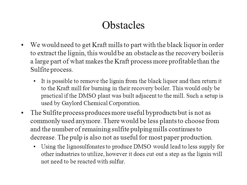 Obstacles We would need to get Kraft mills to part with the black liquor in order to extract the lignin, this would be an obstacle as the recovery boiler is a large part of what makes the Kraft process more profitable than the Sulfite process.