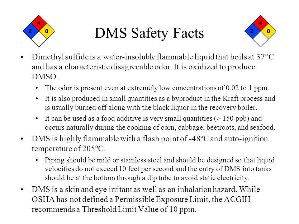 DMS Safety Facts Dimethyl sulfide is a water-insoluble flammable liquid that boils at 37°C and has a characteristic disagreeable odor.