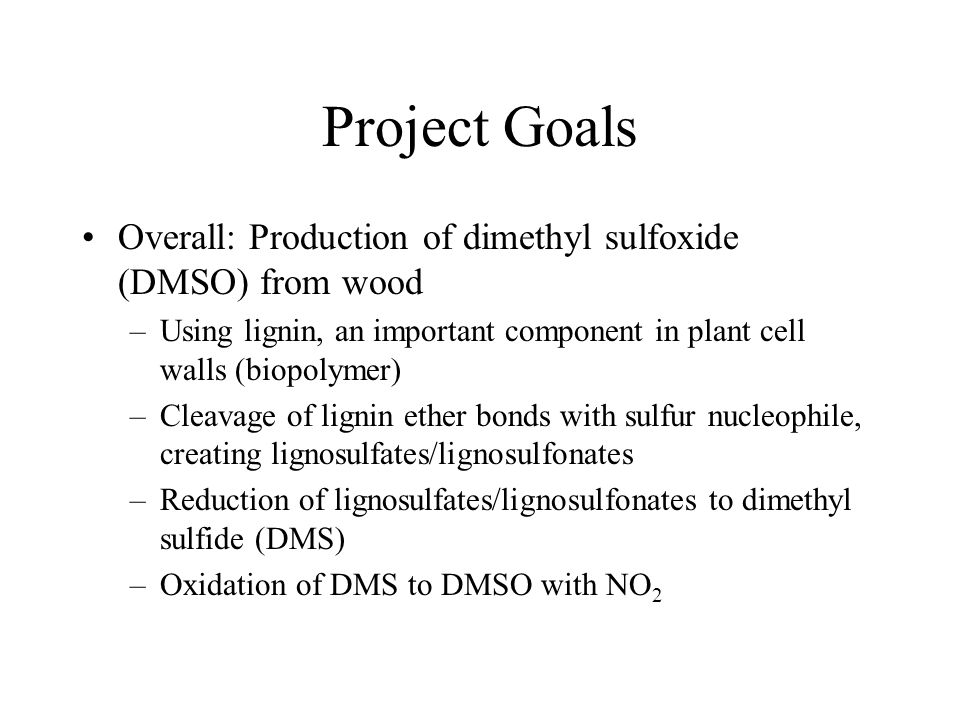 Project Goals Overall: Production of dimethyl sulfoxide (DMSO) from wood –Using lignin, an important component in plant cell walls (biopolymer) –Cleavage of lignin ether bonds with sulfur nucleophile, creating lignosulfates/lignosulfonates –Reduction of lignosulfates/lignosulfonates to dimethyl sulfide (DMS) –Oxidation of DMS to DMSO with NO 2
