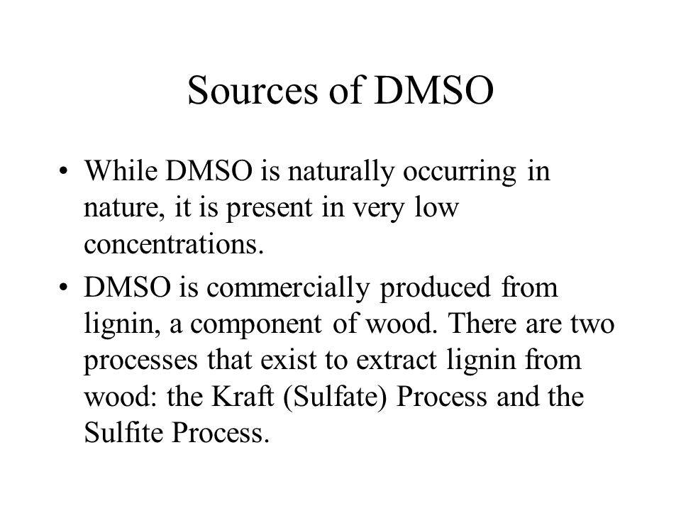 Sources of DMSO While DMSO is naturally occurring in nature, it is present in very low concentrations.