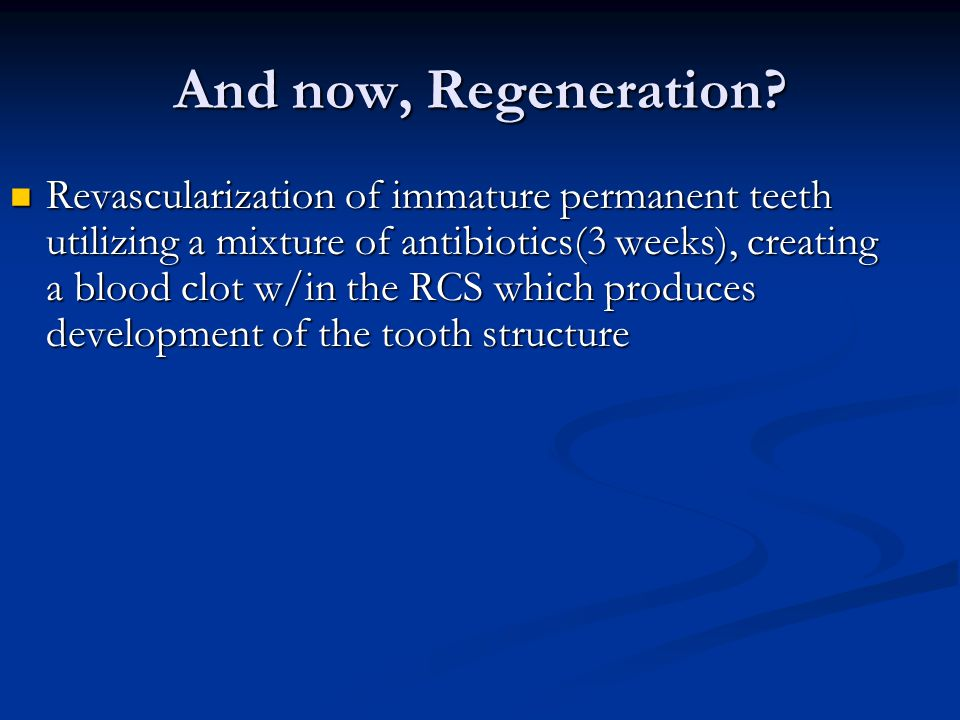And now, Regeneration? Revascularization of immature permanent teeth utilizing a mixture of antibiotics(3 weeks), creating a blood clot w/in the RCS w