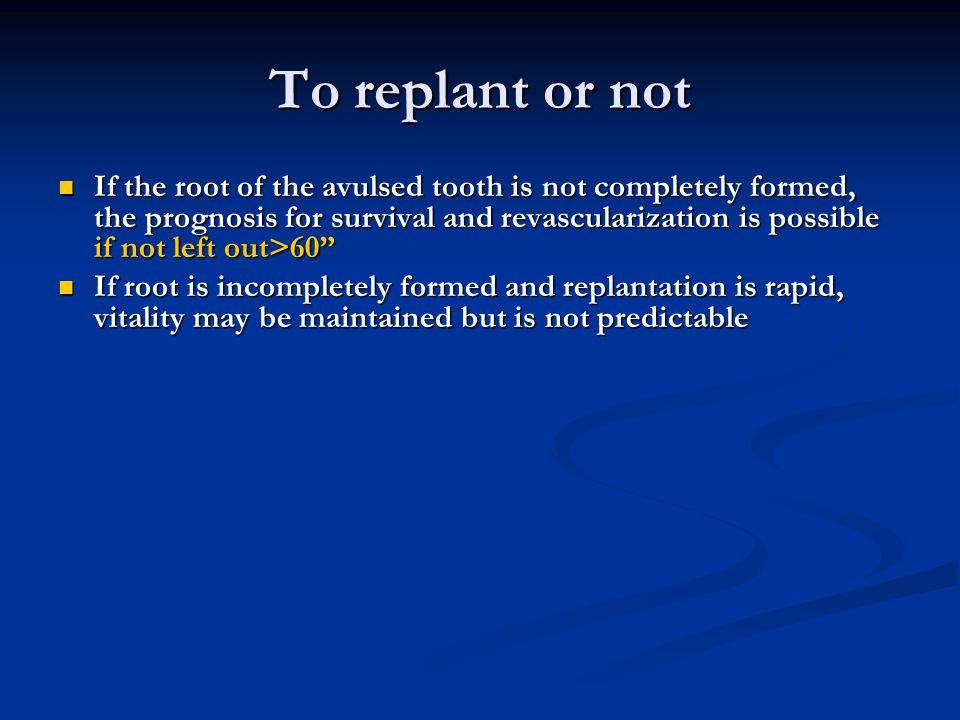 To replant or not If the root of the avulsed tooth is not completely formed, the prognosis for survival and revascularization is possible if not left