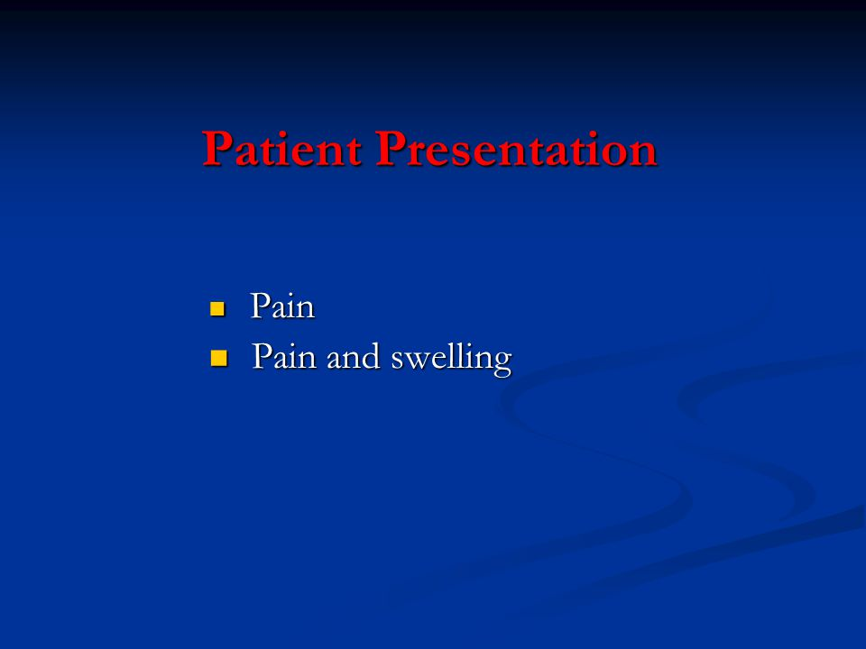 Patient Presentation Pain Pain Pain and swelling Pain and swelling