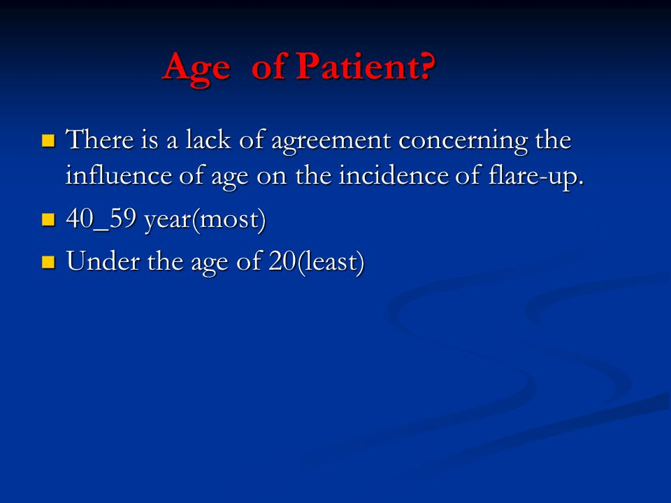 Age of Patient? There is a lack of agreement concerning the influence of age on the incidence of flare-up. There is a lack of agreement concerning the