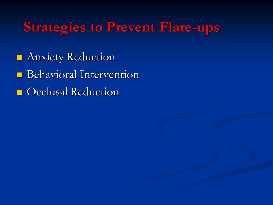 Strategies to Prevent Flare-ups Anxiety Reduction Anxiety Reduction Behavioral Intervention Behavioral Intervention Occlusal Reduction Occlusal Reduct