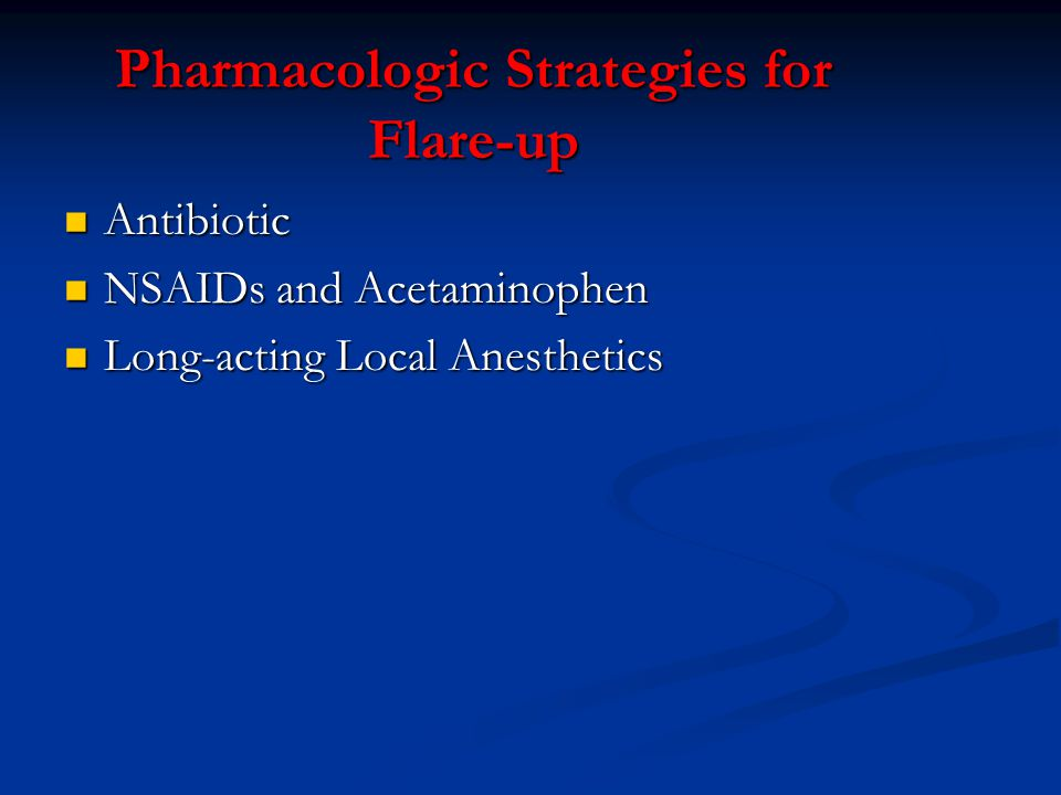Pharmacologic Strategies for Flare-up Antibiotic Antibiotic NSAIDs and Acetaminophen NSAIDs and Acetaminophen Long-acting Local Anesthetics Long-actin