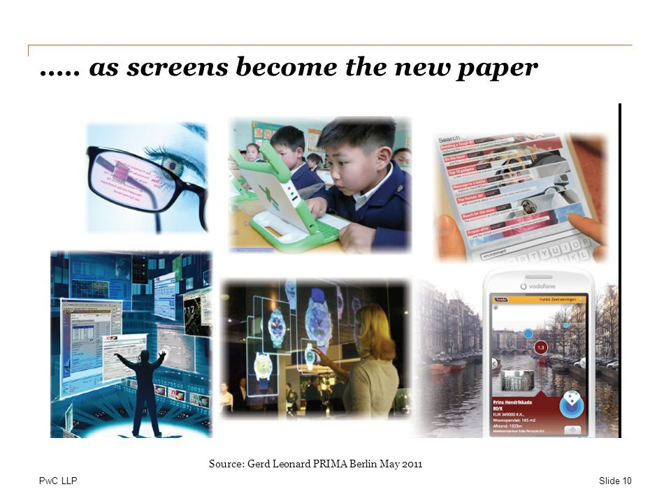 PwC LLP..... as screens become the new paper Slide 10 Source: Gerd Leonard PRIMA Berlin May 2011