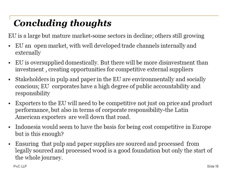 PwC LLP Concluding thoughts EU is a large but mature market-some sectors in decline; others still growing EU an open market, with well developed trade channels internally and externally EU is oversupplied domestically.