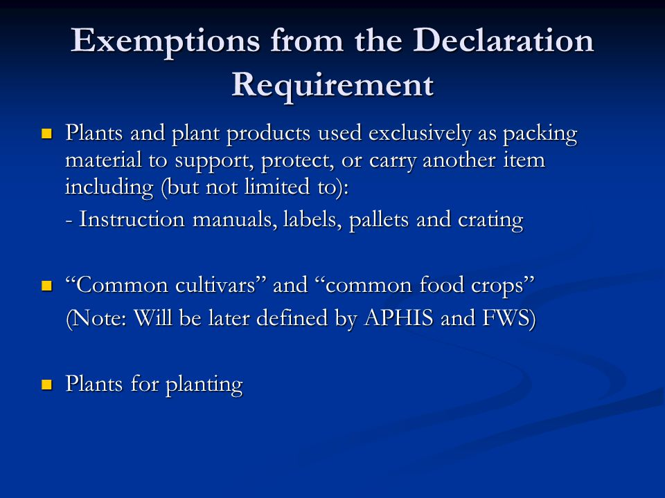 Exemptions from the Declaration Requirement Plants and plant products used exclusively as packing material to support, protect, or carry another item including (but not limited to): Plants and plant products used exclusively as packing material to support, protect, or carry another item including (but not limited to): - Instruction manuals, labels, pallets and crating Common cultivars and common food crops Common cultivars and common food crops (Note: Will be later defined by APHIS and FWS) Plants for planting Plants for planting