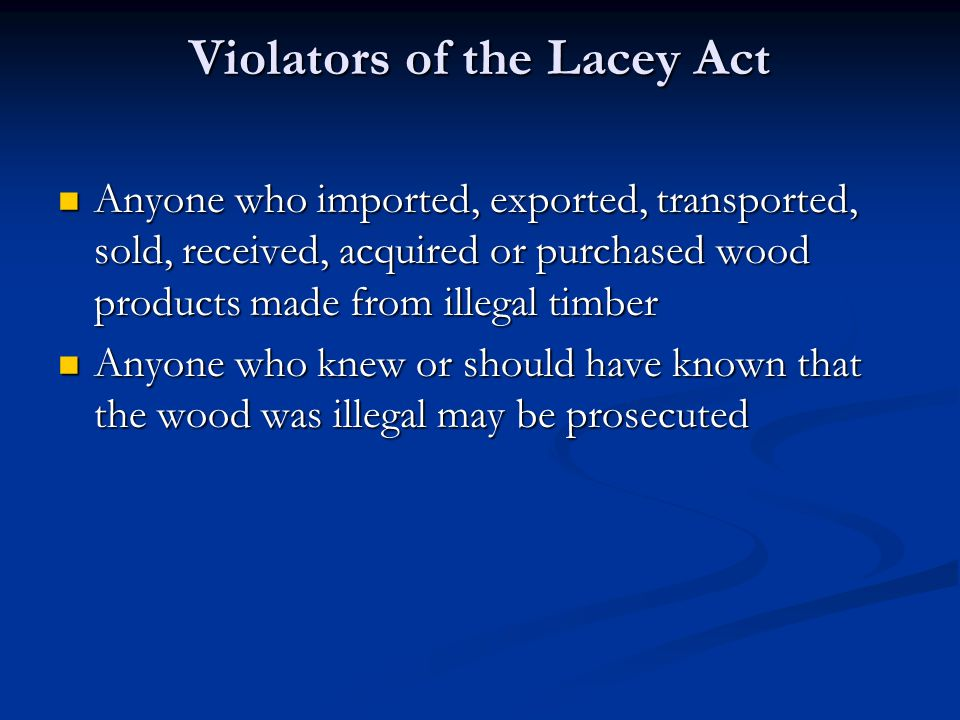Violators of the Lacey Act Anyone who imported, exported, transported, sold, received, acquired or purchased wood products made from illegal timber Anyone who imported, exported, transported, sold, received, acquired or purchased wood products made from illegal timber Anyone who knew or should have known that the wood was illegal may be prosecuted Anyone who knew or should have known that the wood was illegal may be prosecuted