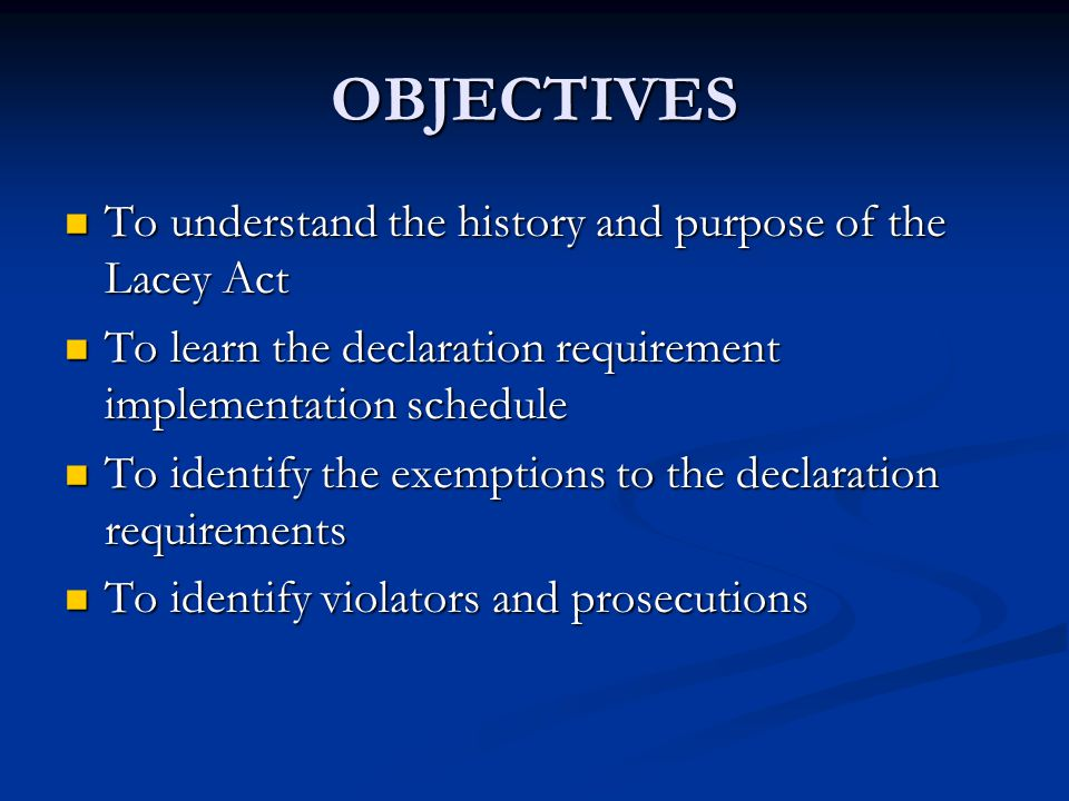 OBJECTIVES To understand the history and purpose of the Lacey Act To understand the history and purpose of the Lacey Act To learn the declaration requirement implementation schedule To learn the declaration requirement implementation schedule To identify the exemptions to the declaration requirements To identify the exemptions to the declaration requirements To identify violators and prosecutions To identify violators and prosecutions