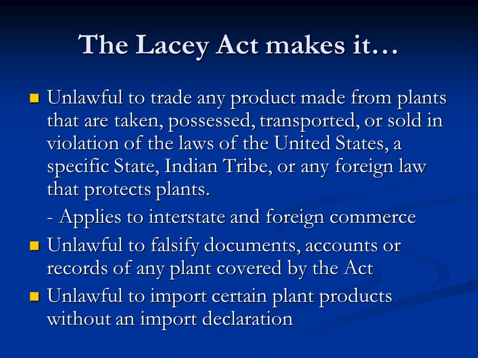 The Lacey Act makes it… Unlawful to trade any product made from plants that are taken, possessed, transported, or sold in violation of the laws of the United States, a specific State, Indian Tribe, or any foreign law that protects plants.