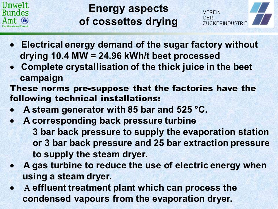 VEREIN DER ZUCKERINDUSTRIE. Energy aspects of cossettes drying  Electrical energy demand of the sugar factory without drying 10.4 MW = 24.96 kWh/t be
