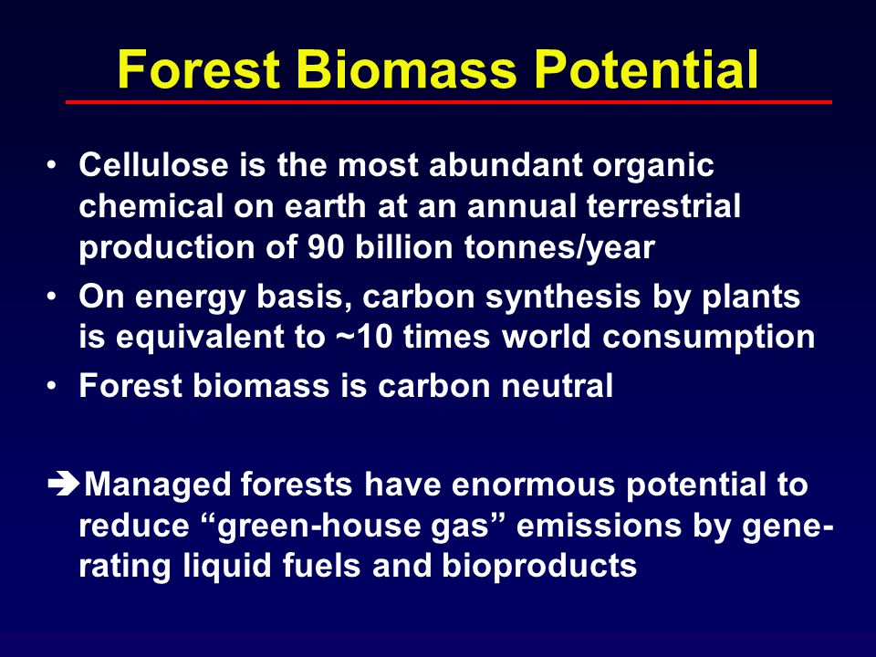 Forest Biomass Potential Cellulose is the most abundant organic chemical on earth at an annual terrestrial production of 90 billion tonnes/year On energy basis, carbon synthesis by plants is equivalent to ~10 times world consumption Forest biomass is carbon neutral  Managed forests have enormous potential to reduce green-house gas emissions by gene- rating liquid fuels and bioproducts