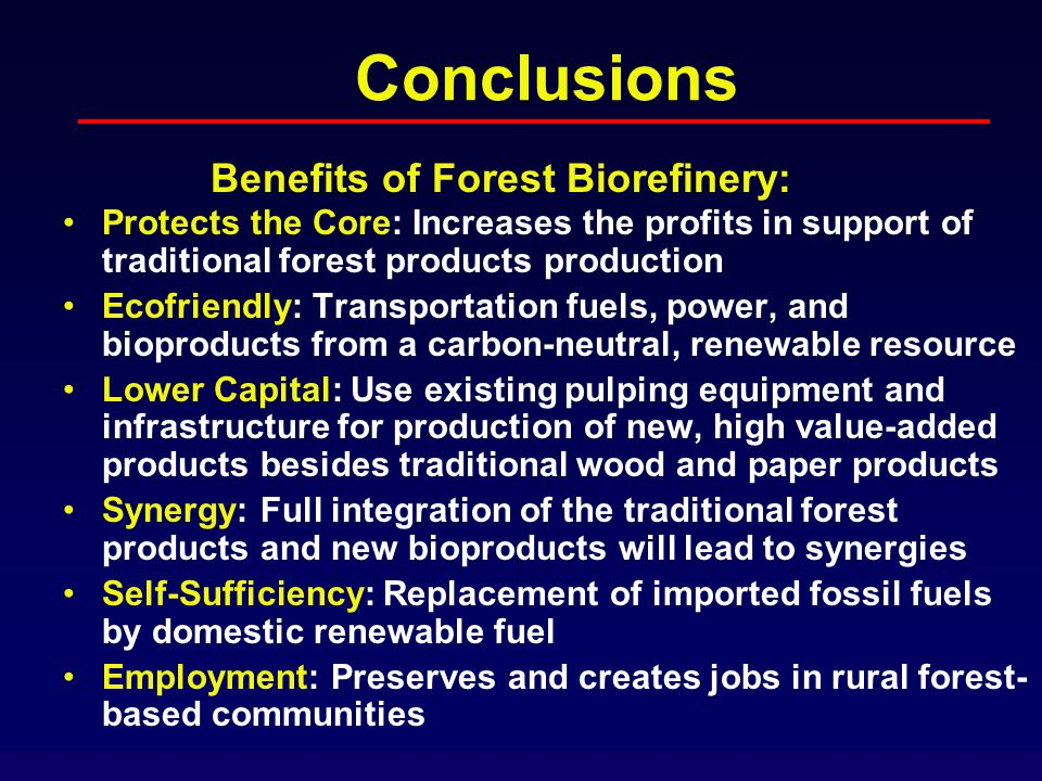 Conclusions Protects the Core: Increases the profits in support of traditional forest products production Ecofriendly: Transportation fuels, power, and bioproducts from a carbon-neutral, renewable resource Lower Capital: Use existing pulping equipment and infrastructure for production of new, high value-added products besides traditional wood and paper products Synergy: Full integration of the traditional forest products and new bioproducts will lead to synergies Self-Sufficiency: Replacement of imported fossil fuels by domestic renewable fuel Employment: Preserves and creates jobs in rural forest- based communities Benefits of Forest Biorefinery: