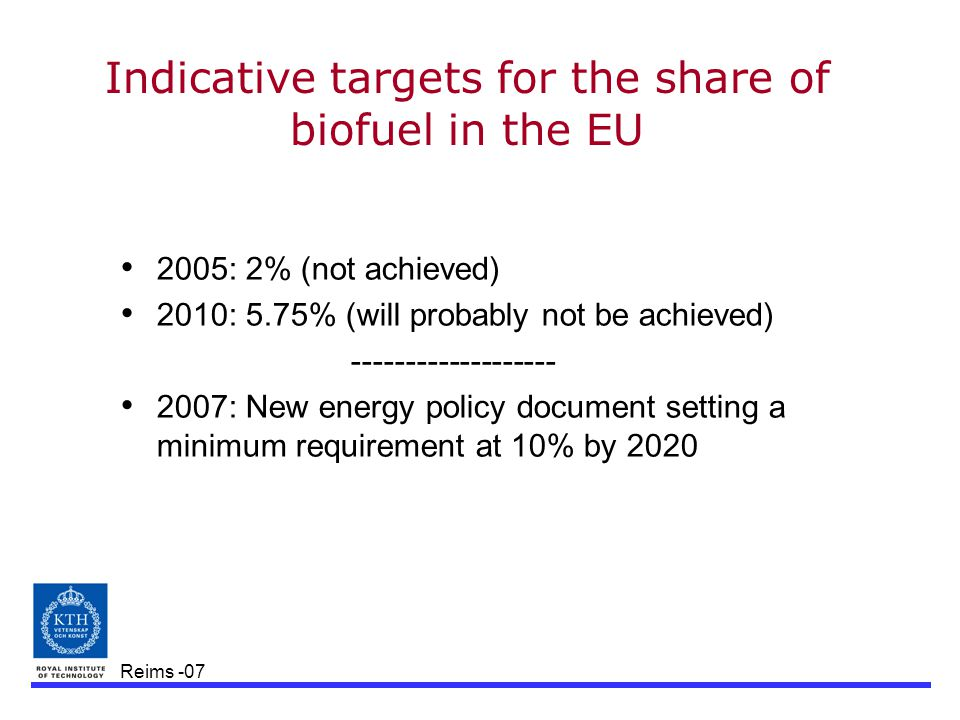 Reims -07 Indicative targets for the share of biofuel in the EU 2005: 2% (not achieved) 2010: 5.75% (will probably not be achieved) ------------------