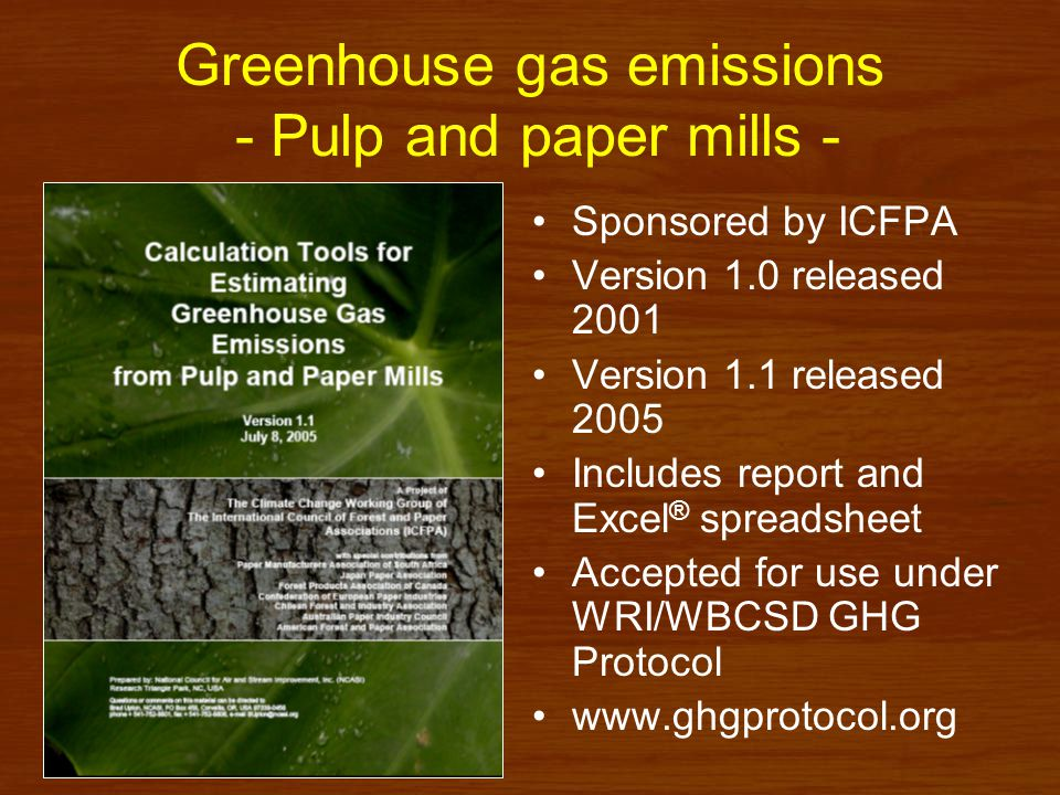 Greenhouse gas emission tools - Pulp and paper mills - Coverage –Fossil fuel combustion - stationary & mobile sources –CH 4 and N 2 O from biomass combustion –Process-related emissions –CH 4 from landfills and anaerobic wastewater treatment –Indirect emissions from purchased power –Special topics Reporting CO 2 releases from biomass combustion Kraft mill lime kilns CHP emissions allocation Power and steam exports Other inventory issues (e.g.