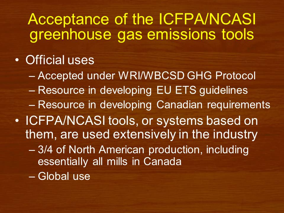 Summary Variety of tools available for corporate inventories A number of these have been accepted by the industry globally, working under the auspices of ICFPA –ICFPA/NCASI Corporate inventory tools for greenhouse gas emissions related to pulp, paper, and wood product manufacturing –ICFPA/NCASI Corporate inventory tools for carbon stored in products in use Tools for corporate inventory accounting of forest carbon –Carbon Budget Model of the Canadian Forest Sector (CBMCFS3) –C.O.L.E.