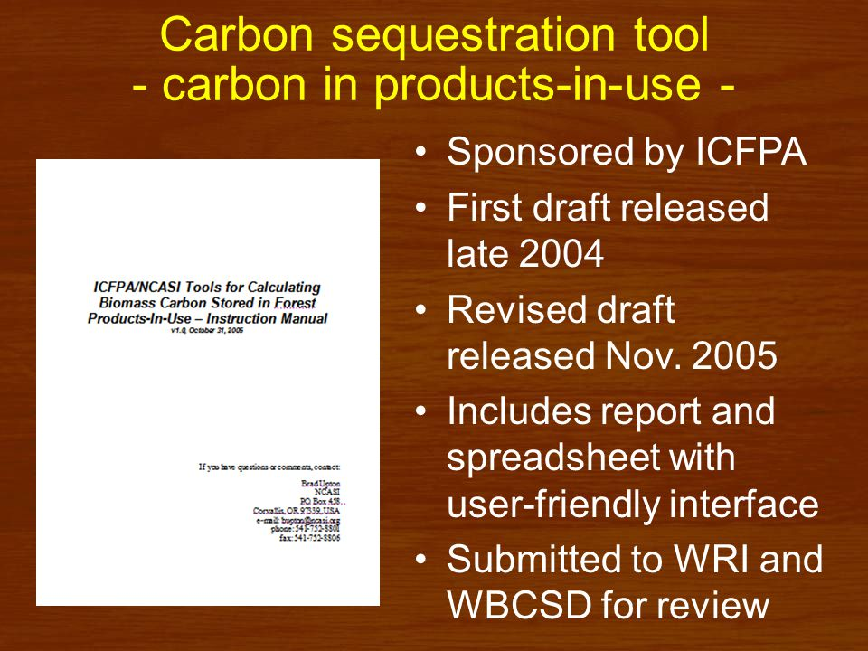 Carbon sequestration tool - carbon in products-in-use - Sponsored by ICFPA First draft released late 2004 Revised draft released Nov.
