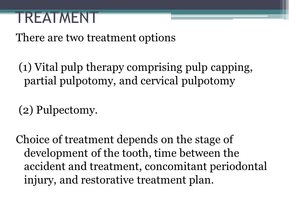 TREATMENT There are two treatment options (1) Vital pulp therapy comprising pulp capping, partial pulpotomy, and cervical pulpotomy (2) Pulpectomy. Ch