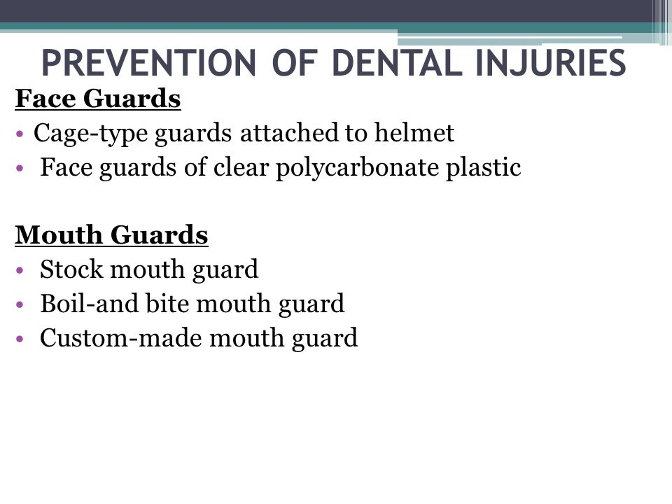 PREVENTION OF DENTAL INJURIES Face Guards Cage-type guards attached to helmet Face guards of clear polycarbonate plastic Mouth Guards Stock mouth guar