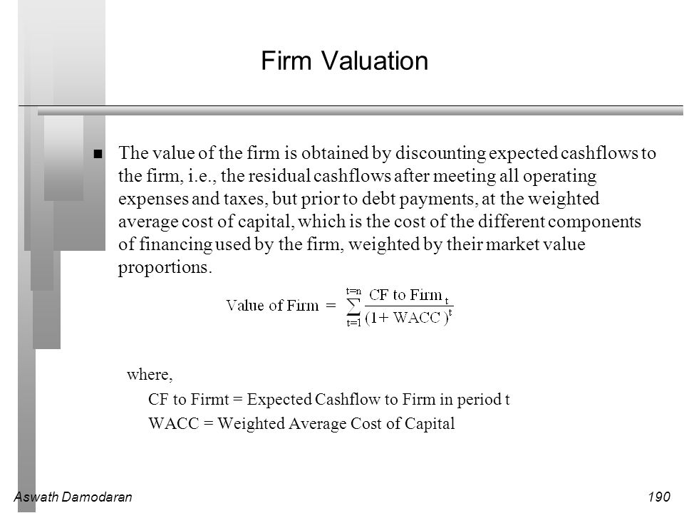 Aswath Damodaran211 Stable Growth and Terminal Value When a firm's cash flows grow at a constant rate forever, the present value of those cash flows can be written as: Value = Expected Cash Flow Next Period / (r - g) where, r = Discount rate (Cost of Equity or Cost of Capital) g = Expected growth rate This constant growth rate is called a stable growth rate and cannot be higher than the growth rate of the economy in which the firm operates.