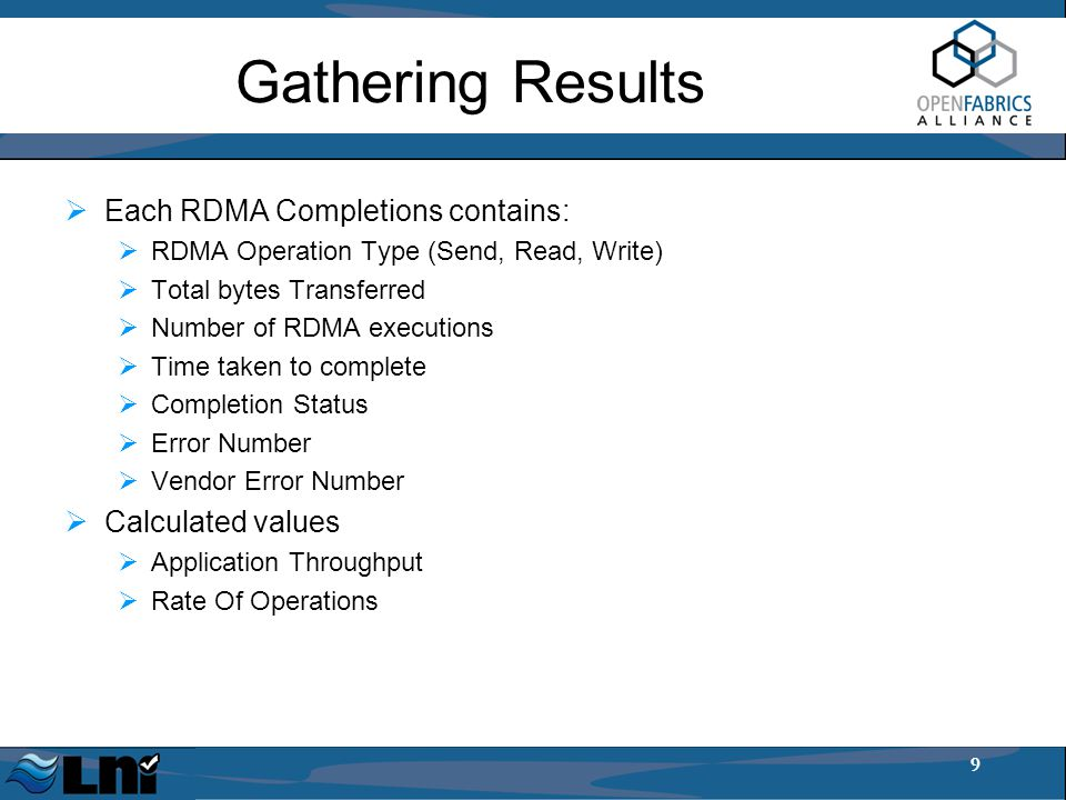 9 Gathering Results  Each RDMA Completions contains:  RDMA Operation Type (Send, Read, Write)  Total bytes Transferred  Number of RDMA executions  Time taken to complete  Completion Status  Error Number  Vendor Error Number  Calculated values  Application Throughput  Rate Of Operations