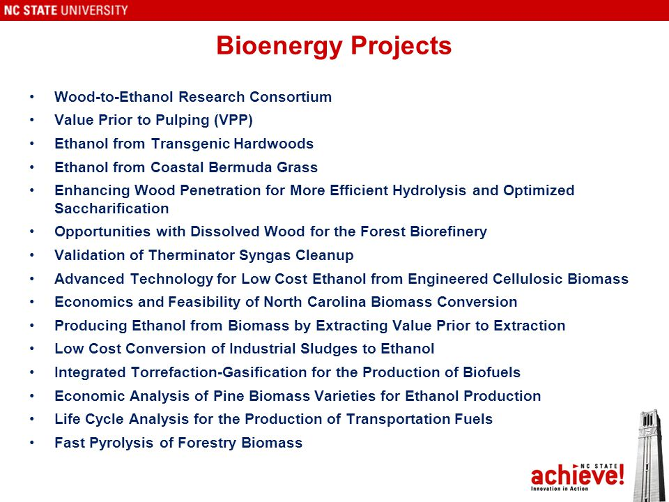 Bioenergy Projects Wood-to-Ethanol Research Consortium Value Prior to Pulping (VPP) Ethanol from Transgenic Hardwoods Ethanol from Coastal Bermuda Grass Enhancing Wood Penetration for More Efficient Hydrolysis and Optimized Saccharification Opportunities with Dissolved Wood for the Forest Biorefinery Validation of Therminator Syngas Cleanup Advanced Technology for Low Cost Ethanol from Engineered Cellulosic Biomass Economics and Feasibility of North Carolina Biomass Conversion Producing Ethanol from Biomass by Extracting Value Prior to Extraction Low Cost Conversion of Industrial Sludges to Ethanol Integrated Torrefaction-Gasification for the Production of Biofuels Economic Analysis of Pine Biomass Varieties for Ethanol Production Life Cycle Analysis for the Production of Transportation Fuels Fast Pyrolysis of Forestry Biomass