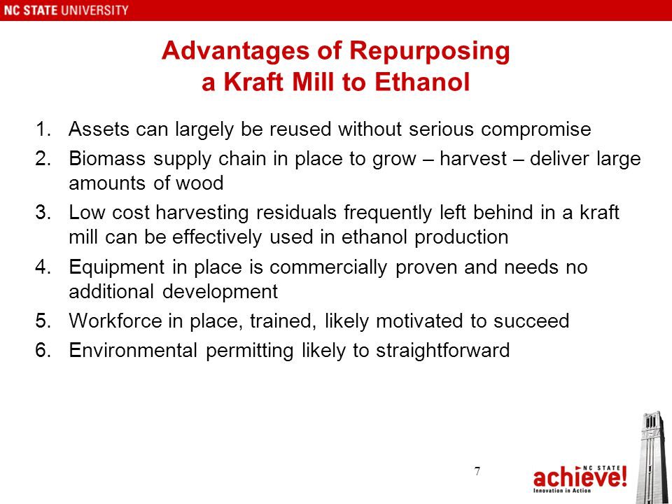 Advantages of Repurposing a Kraft Mill to Ethanol 1.Assets can largely be reused without serious compromise 2.Biomass supply chain in place to grow – harvest – deliver large amounts of wood 3.Low cost harvesting residuals frequently left behind in a kraft mill can be effectively used in ethanol production 4.Equipment in place is commercially proven and needs no additional development 5.Workforce in place, trained, likely motivated to succeed 6.Environmental permitting likely to straightforward 7